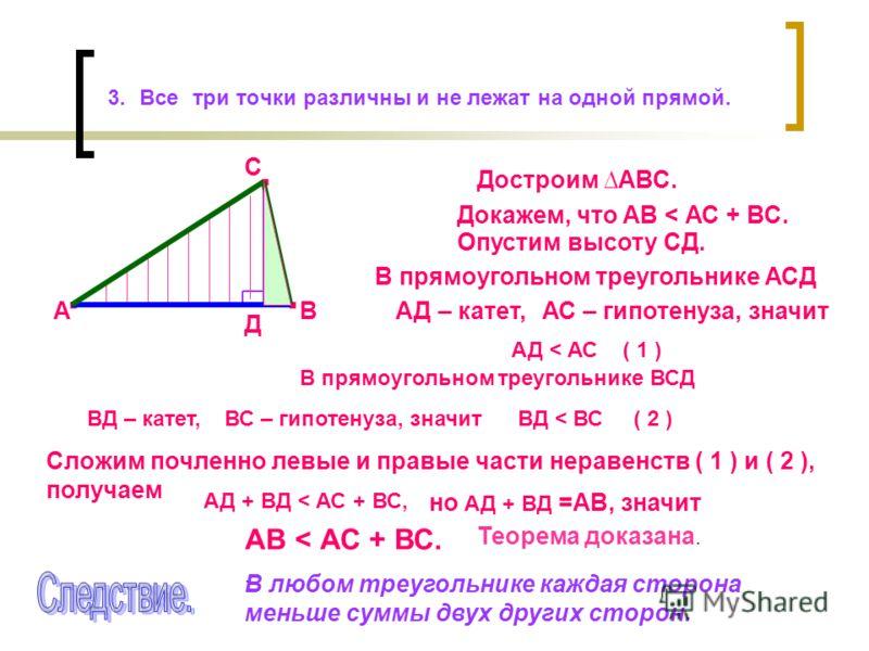 3. Все три точки различны и не лежат на одной прямой..... АВ С Докажем, что АВ < АС + ВС. Достроим АВС. Опустим высоту СД. Д В прямоугольном треугольнике АСД АД – катет,АС – гипотенуза, значит АД < АС ( 1 ) В прямоугольном треугольнике ВСД ВД – катет