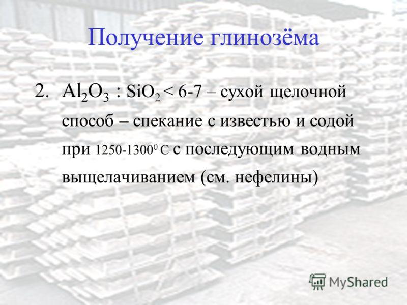 Получение глинозёма 2.Al 2 O 3 : SiO 2 < 6-7 – сухой щелочной способ – спекание с известью и содой при 1250-1300 0 C с последующим водным выщелачиванием (см. нефелины)