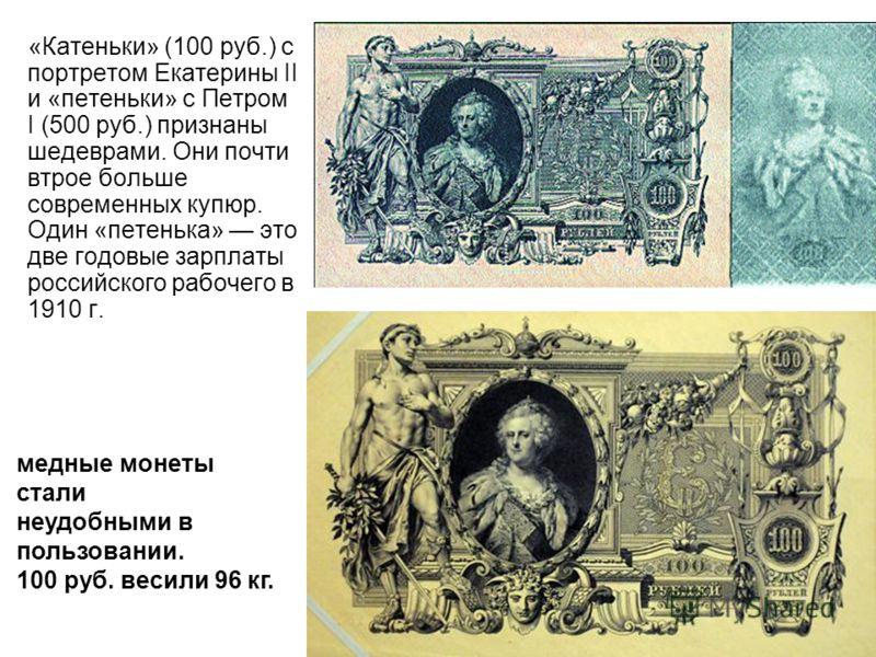 «Катеньки» (100 руб.) с портретом Екатерины II и «петеньки» с Петром I (500 руб.) признаны шедеврами. Они почти втрое больше современных купюр. Один «