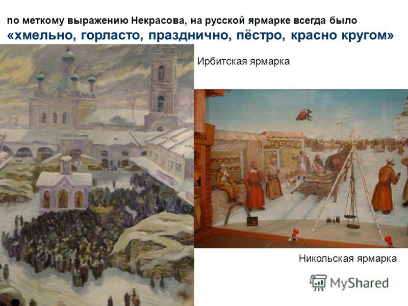 по меткому выражению Некрасова, на русской ярмарке всегда было «хмельно, горласто, празднично, пёстро, красно кругом» Ирбитская ярмарка Никольская ярм