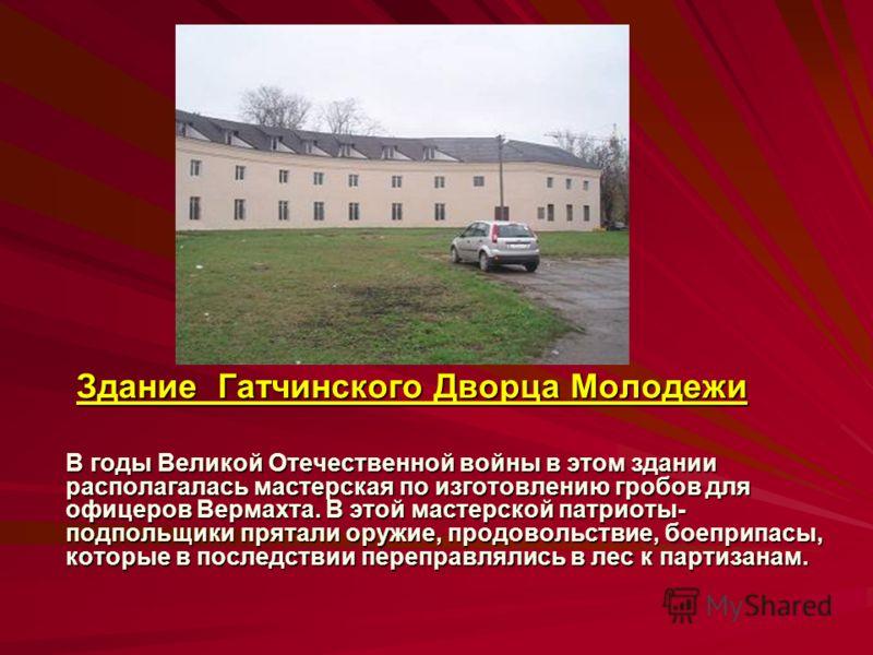 Здание Гатчинского Дворца Молодежи В годы Великой Отечественной войны в этом здании располагалась мастерская по изготовлению гробов для офицеров Вермахта. В этой мастерской патриоты- подпольщики прятали оружие, продовольствие, боеприпасы, которые в п
