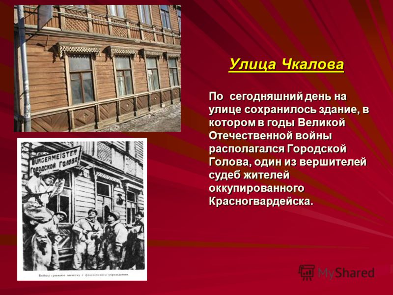 Улица Чкалова По сегодняшний день на улице сохранилось здание, в котором в годы Великой Отечественной войны располагался Городской Голова, один из вершителей судеб жителей оккупированного Красногвардейска.