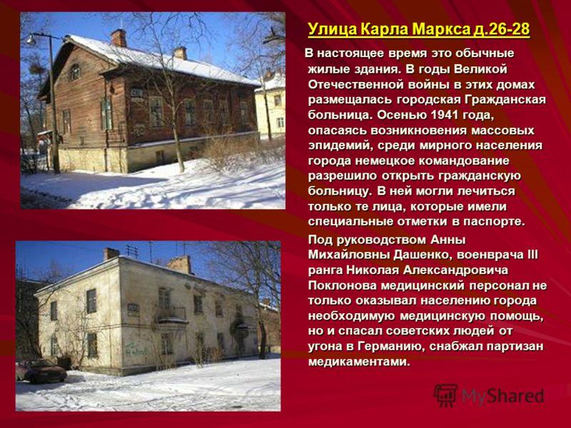Улица Карла Маркса д.26-28 В настоящее время это обычные жилые здания. В годы Великой Отечественной войны в этих домах размещалась городская Гражданская больница. Осенью 1941 года, опасаясь возникновения массовых эпидемий, среди мирного населения гор