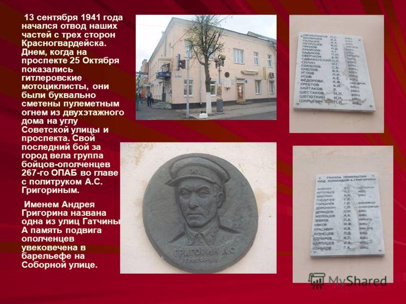13 сентября 1941 года начался отвод наших частей с трех сторон Красногвардейска. Днем, когда на проспекте 25 Октября показались гитлеровские мотоциклисты, они были буквально сметены пулеметным огнем из двухэтажного дома на углу Советской улицы и прос