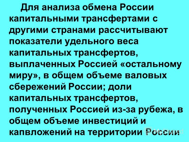 Для анализа обмена России капитальными трансфертами с другими странами рассчитывают показатели удельного веса капитальных трансфертов, выплаченных Россией «остальному миру», в общем объеме валовых сбережений России; доли капитальных трансфертов, полу