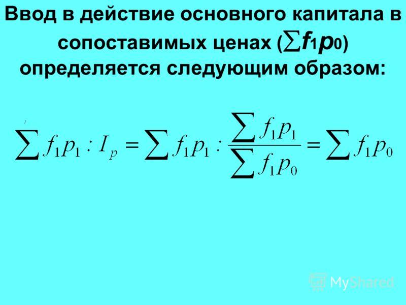 Ввод в действие основного капитала в сопоставимых ценах ( f 1 p 0 ) определяется следующим образом: /