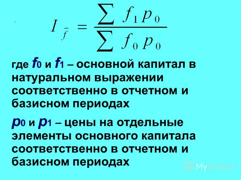 / где f 0 и f 1 – основной капитал в натуральном выражении соответственно в отчетном и базисном периодах p 0 и p 1 – цены на отдельные элементы основного капитала соответственно в отчетном и базисном периодах