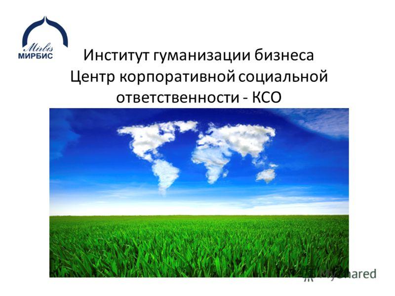 Институт гуманизации бизнеса Центр корпоративной социальной ответственности - КСО