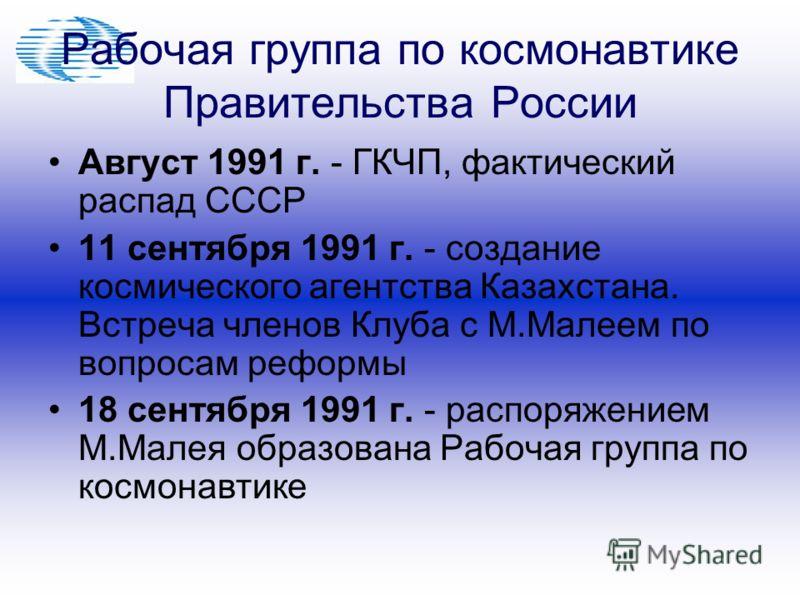 Рабочая группа по космонавтике Правительства России Август 1991 г. - ГКЧП, фактический распад СССР 11 сентября 1991 г. - создание космического агентства Казахстана. Встреча членов Клуба с М.Малеем по вопросам реформы 18 сентября 1991 г. - распоряжени