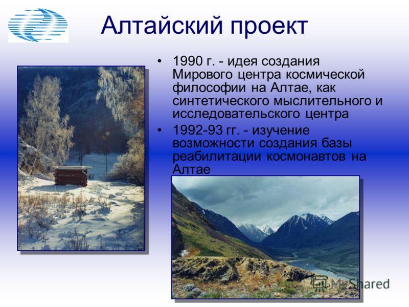 Алтайский проект 1990 г. - идея создания Мирового центра космической философии на Алтае, как синтетического мыслительного и исследовательского центра 1992-93 гг. - изучение возможности создания базы реабилитации космонавтов на Алтае