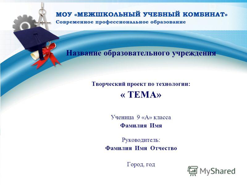 Название образовательного учреждения Творческий проект по технологии: « ТЕМА» Ученица 9 «А» класса Фамилия Имя Руководитель: Фамилия Имя Отчество Город, год