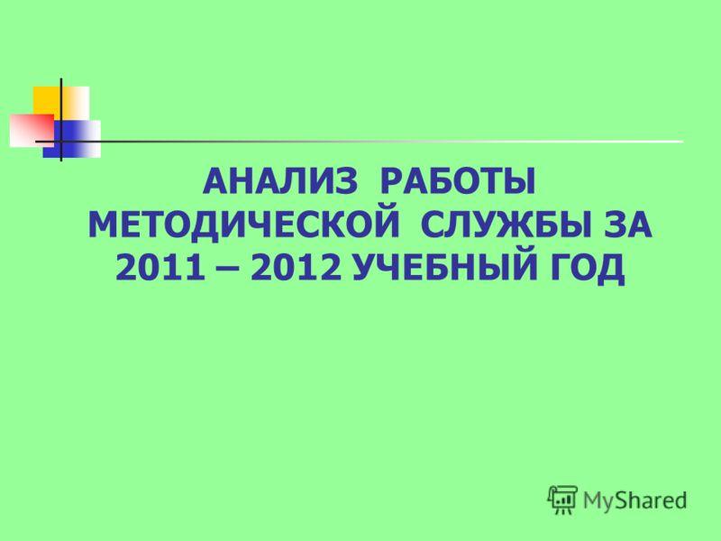 АНАЛИЗ РАБОТЫ МЕТОДИЧЕСКОЙ СЛУЖБЫ ЗА 2011 – 2012 УЧЕБНЫЙ ГОД