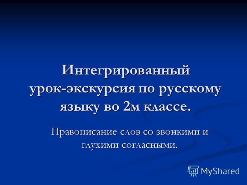 Интегрированный урок-экскурсия по русскому языку во 2м классе. Правописание слов со звонкими и глухими согласными.