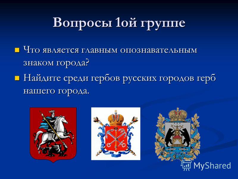 Вопросы 1ой группе Что является главным опознавательным знаком города? Найдите среди гербов русских городов герб нашего города.