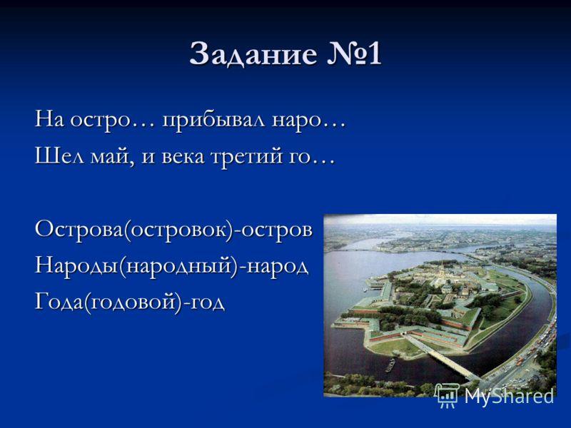Задание 1 На остро… прибывал наро… Шел май, и века третий го… Острова(островок)-островНароды(народный)-народГода(годовой)-год