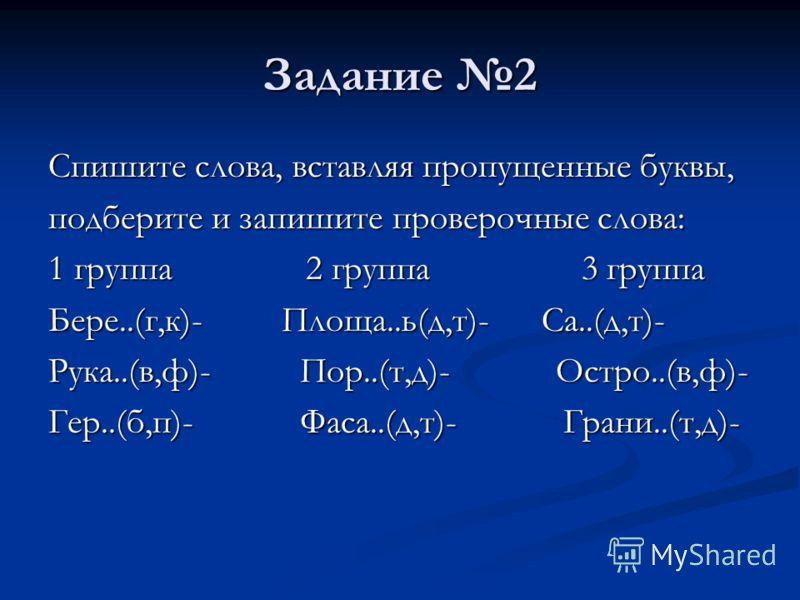 Задание 2 Спишите слова, вставляя пропущенные буквы, подберите и запишите проверочные слова: 1 группа 2 группа 3 группа Бере..(г,к)- Площа..ь(д,т)- Са..(д,т)- Рука..(в,ф)- Пор..(т,д)- Остро..(в,ф)- Гер..(б,п)- Фаса..(д,т)- Грани..(т,д)-