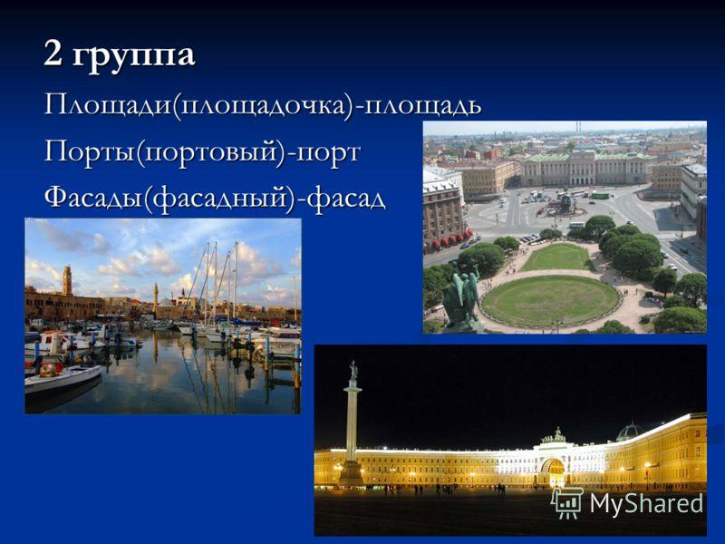 2 группа Площади(площадочка)-площадьПорты(портовый)-портФасады(фасадный)-фасад