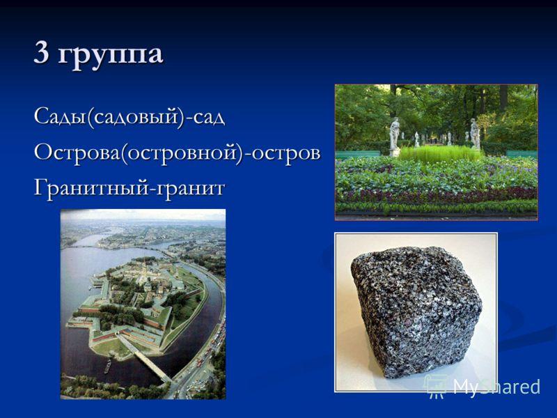 3 группа Сады(садовый)-садОстрова(островной)-островГранитный-гранит