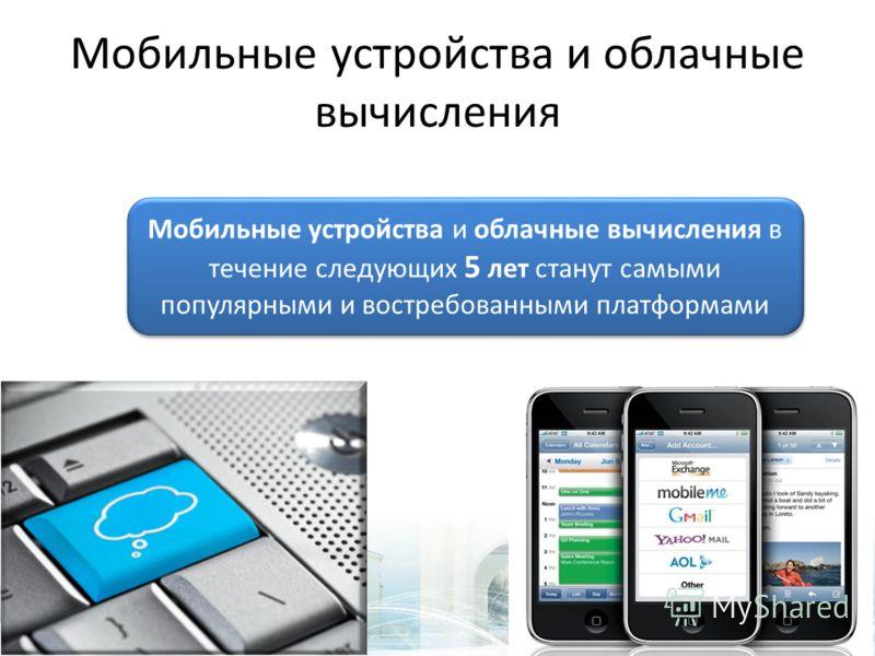 Мобильные устройства и облачные вычисления Мобильные устройства и облачные вычисления в течение следующих 5 лет станут самыми популярными и востребованными платформами