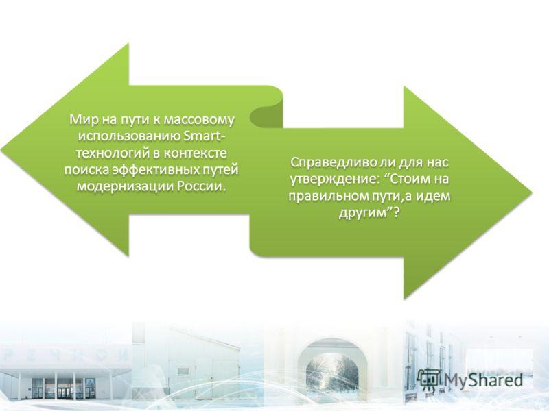 Мир на пути к массовому использованию Smart- технологий в контексте поиска эффективных путей модернизации России. Справедливо ли для нас утверждение: Стоим на правильном пути,а идем другим?