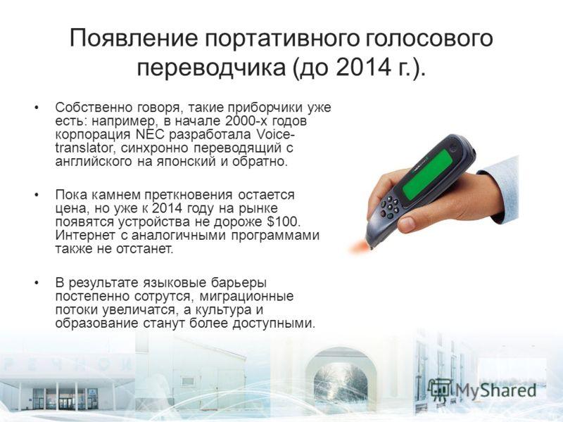 Появление портативного голосового переводчика (до 2014 г.). Собственно говоря, такие приборчики уже есть: например, в начале 2000-х годов корпорация NEC разработала Voice- translator, синхронно переводящий с английского на японский и обратно. Пока ка