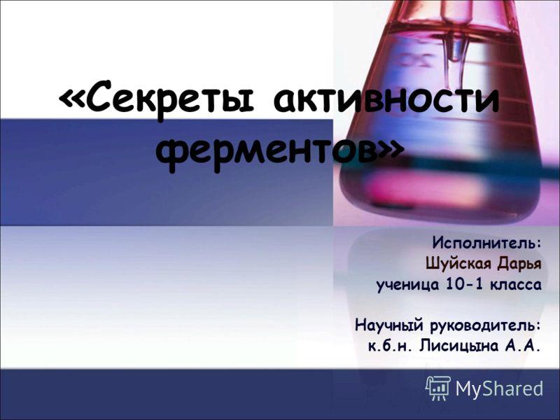 «Секреты активности ферментов» Исполнитель: Шуйская Дарья ученица 10-1 класса Научный руководитель: к.б.н. Лисицына А.А.