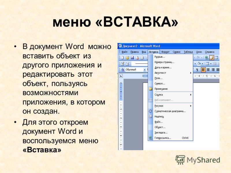 меню «ВСТАВКА» В документ Word можно вставить объект из другого приложения и редактировать этот объект, пользуясь возможностями приложения, в котором он создан. Для этого откроем документ Word и воспользуемся меню «Вставка»