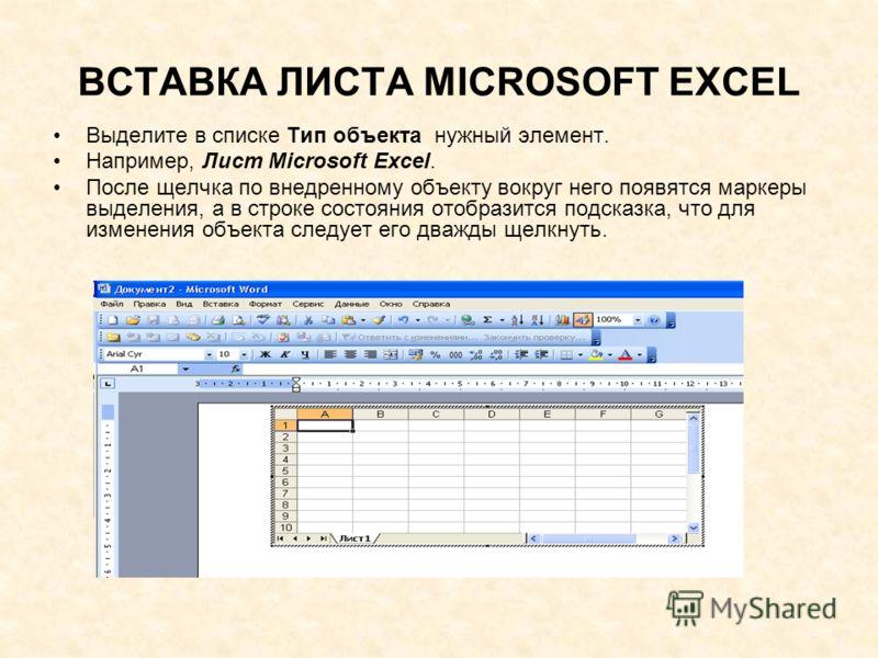 ВСТАВКА ЛИСТА MICROSOFT EXCEL Выделите в списке Тип объекта нужный элемент. Например, Лист Microsoft Excel. После щелчка по внедренному объекту вокруг него появятся маркеры выделения, а в строке состояния отобразится подсказка, что для изменения объе