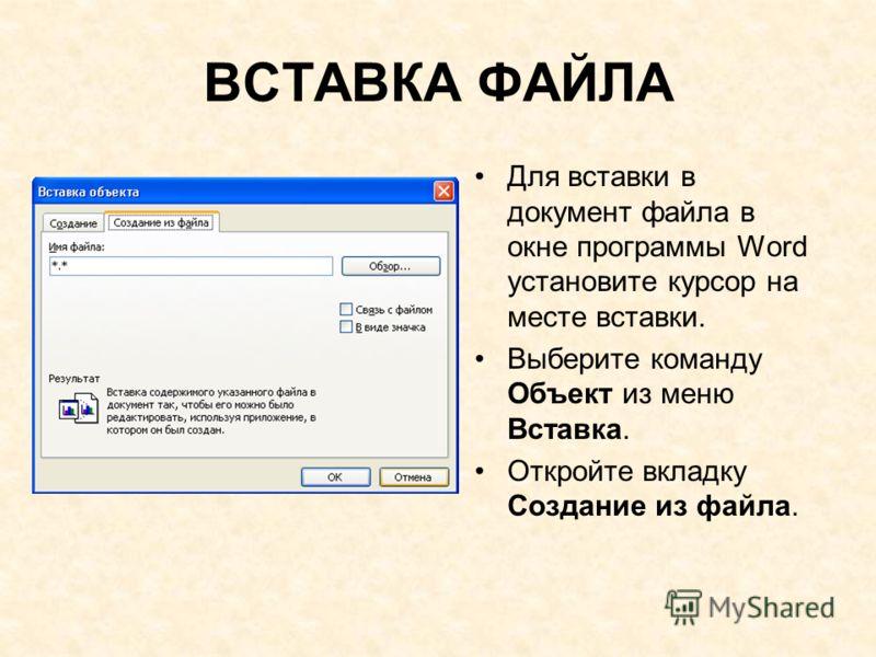 ВСТАВКА ФАЙЛА Для вставки в документ файла в окне программы Word установите курсор на месте вставки. Выберите команду Объект из меню Вставка. Откройте вкладку Создание из файла.