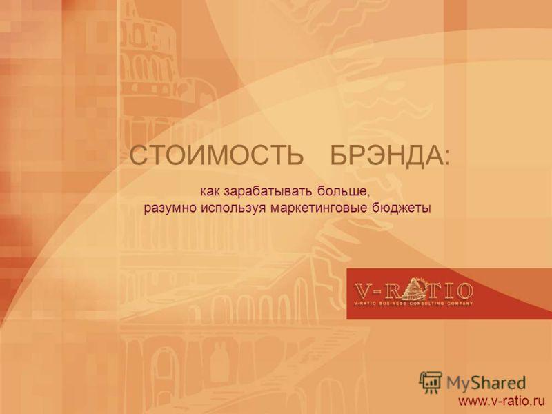 СТОИМОСТЬ БРЭНДА: как зарабатывать больше, разумно используя маркетинговые бюджеты www.v-ratio.ru