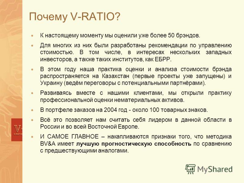 Почему V-RATIO? К настоящему моменту мы оценили уже более 50 брэндов. Для многих из них были разработаны рекомендации по управлению стоимостью. В том числе, в интересах нескольких западных инвесторов, а также таких институтов, как ЕБРР. В этом году н