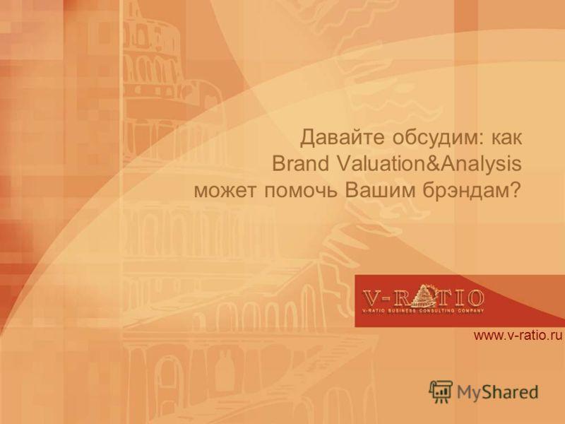 Давайте обсудим: как Brand Valuation&Analysis может помочь Вашим брэндам? www.v-ratio.ru