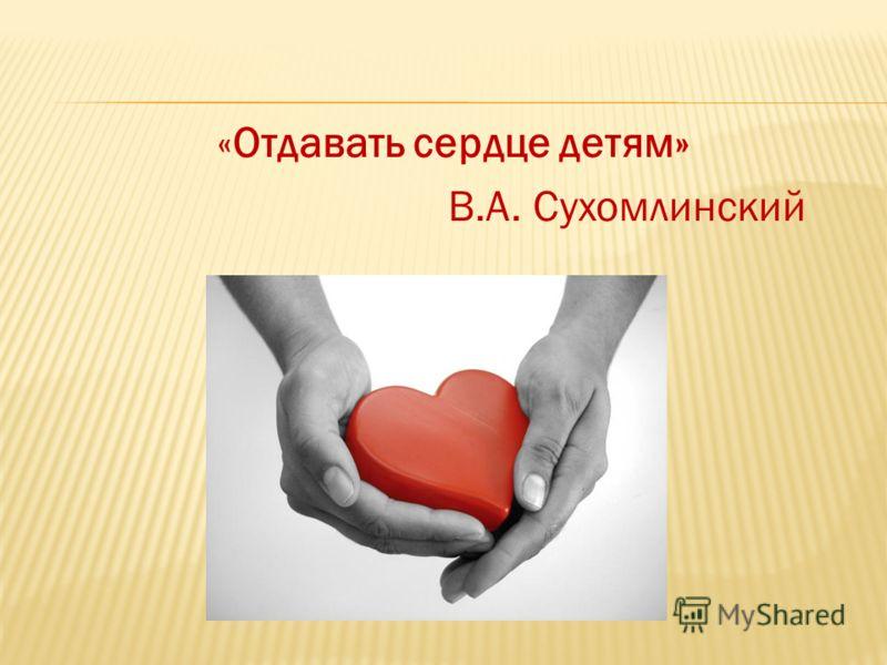 «Отдавать сердце детям» В.А. Сухомлинский