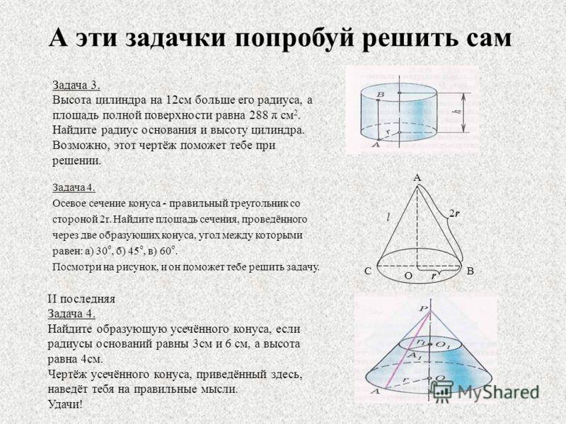 А эти задачки попробуй решить сам Задача 3. Высота цилиндра на 12см больше его радиуса, а площадь полной поверхности равна 288 π см 2. Найдите радиус основания и высоту цилиндра. Возможно, этот чертёж поможет тебе при решении. Задача 4. Осевое сечени