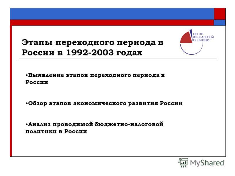 Этапы переходного периода в России в 1992-2003 годах Выявление этапов переходного периода в России Обзор этапов экономического развития России Анализ проводимой бюджетно-налоговой политики в России
