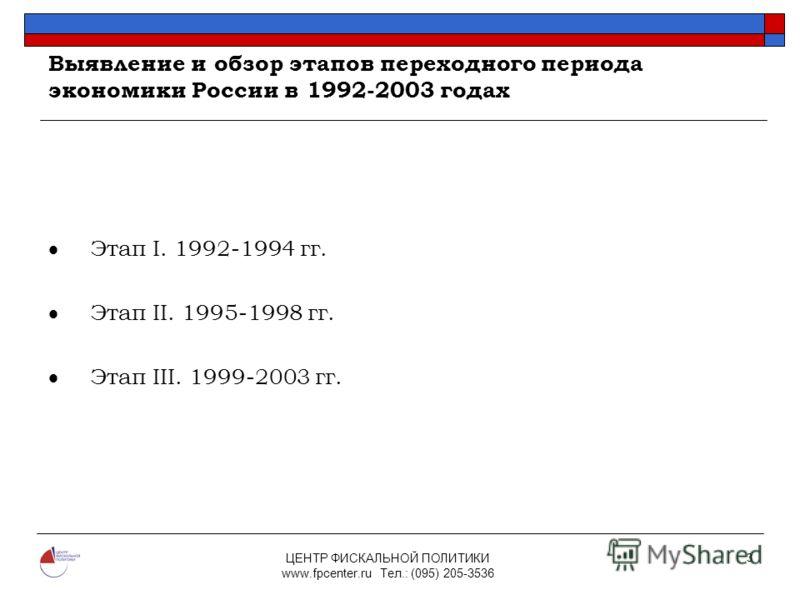 ЦЕНТР ФИСКАЛЬНОЙ ПОЛИТИКИ www.fpcenter.ru Тел.: (095) 205-3536 3 Выявление и обзор этапов переходного периода экономики России в 1992-2003 годах Этап I. 1992-1994 гг. Этап II. 1995-1998 гг. Этап III. 1999-2003 гг.