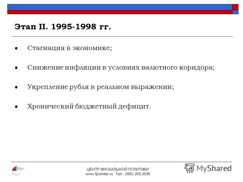ЦЕНТР ФИСКАЛЬНОЙ ПОЛИТИКИ www.fpcenter.ru Тел.: (095) 205-3536 7 Этап II. 1995-1998 гг. Стагнация в экономике; Снижение инфляции в условиях валютного коридора; Укрепление рубля в реальном выражении; Хронический бюджетный дефицит.