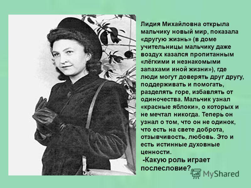 Лидия Михайловна открыла мальчику новый мир, показала «другую жизнь» (в доме учительницы мальчику даже воздух казался пропитанным «лёгкими и незнакомыми запахами иной жизни»), где люди могут доверять друг другу, поддерживать и помогать, разделять гор
