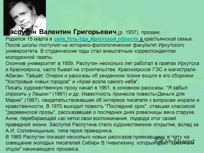 Распутин Валентин Григорьевич (р. 1937), прозаик. Родился 15 марта в селе Усть-Уда Иркутской области в крестьянской семье. После школы поступил на историко-филологический факультет Иркутского университета. В студенческие годы стал внештатным корреспо