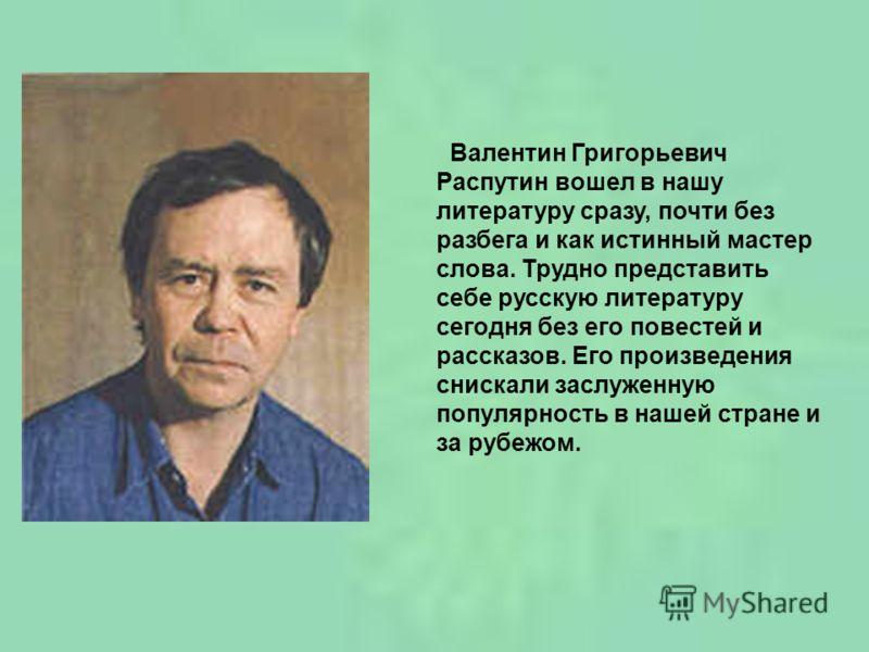 Валентин Григорьевич Распутин вошел в нашу литературу сразу, почти без разбега и как истинный мастер слова. Трудно представить себе русскую литературу сегодня без его повестей и рассказов. Его произведения снискали заслуженную популярность в нашей ст
