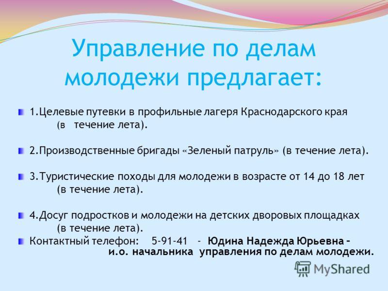 Управление по делам молодежи предлагает: 1.Целевые путевки в профильные лагеря Краснодарского края (в течение лета). 2.Производственные бригады «Зеленый патруль» (в течение лета). 3.Туристические походы для молодежи в возрасте от 14 до 18 лет (в тече