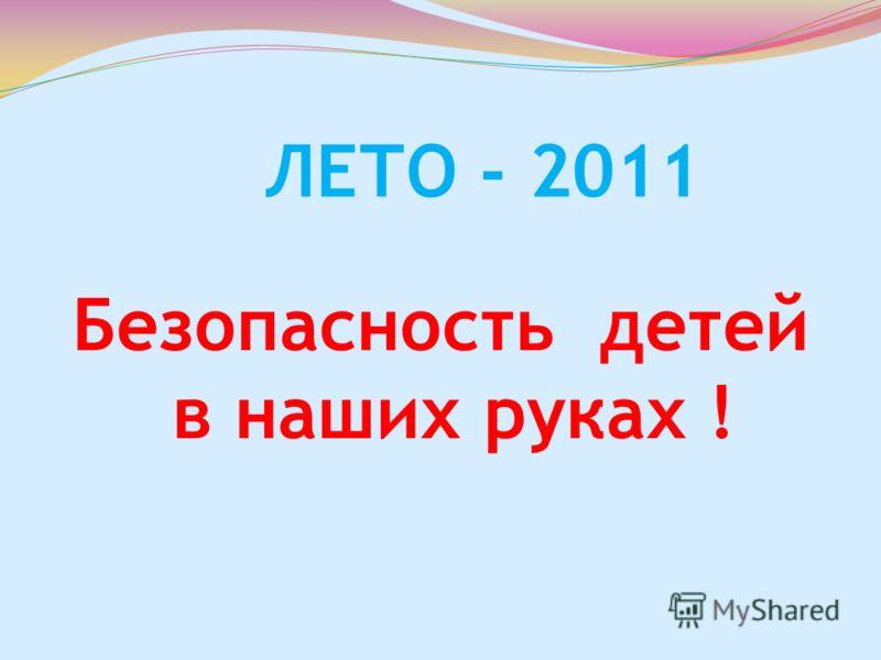 ЛЕТО - 2011 Безопасность детей в наших руках !