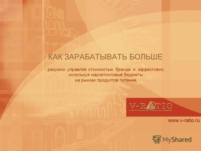 www.v-ratio.ru КАК ЗАРАБАТЫВАТЬ БОЛЬШЕ разумно управляя стоимостью брэнда и эффективно используя маркетинговые бюджеты на рынках продуктов питания