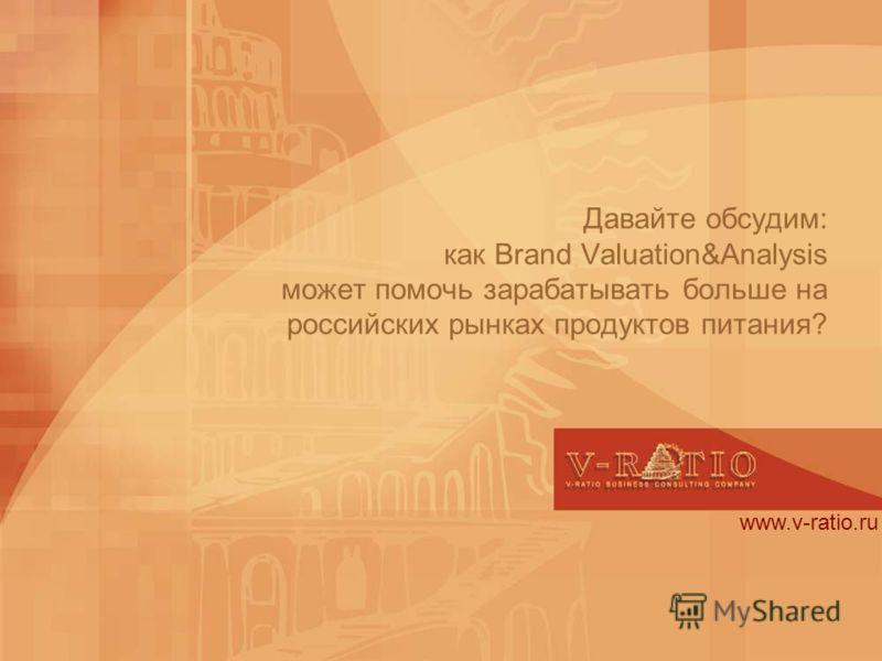 Давайте обсудим: как Brand Valuation&Analysis может помочь зарабатывать больше на российских рынках продуктов питания? www.v-ratio.ru