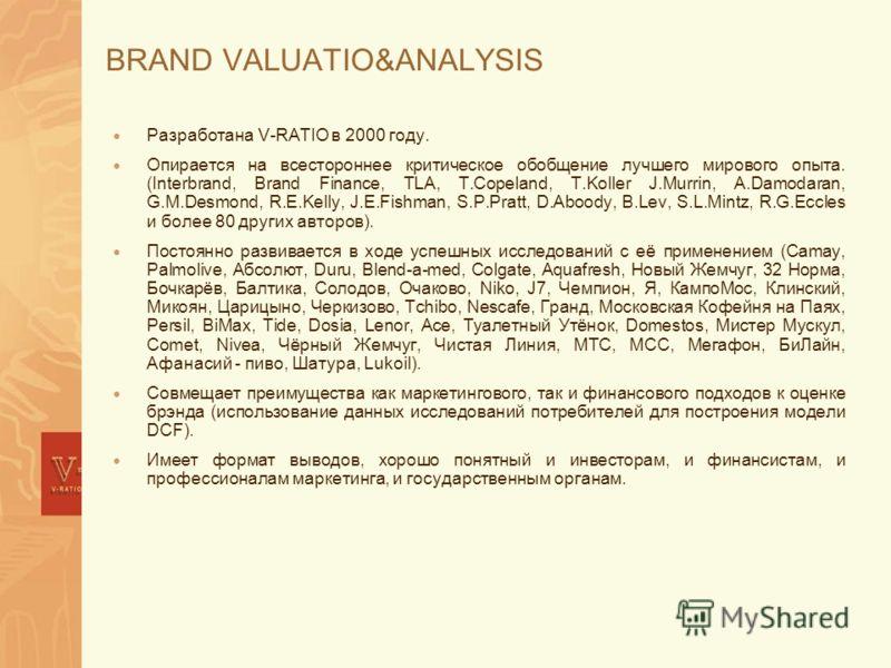 BRAND VALUATIO&ANALYSIS Разработана V-RATIO в 2000 году. Опирается на всестороннее критическое обобщение лучшего мирового опыта. (Interbrand, Brand Finance, TLA, T.Copeland, T.Koller J.Murrin, A.Damodaran, G.M.Desmond, R.E.Kelly, J.E.Fishman, S.P.Pra