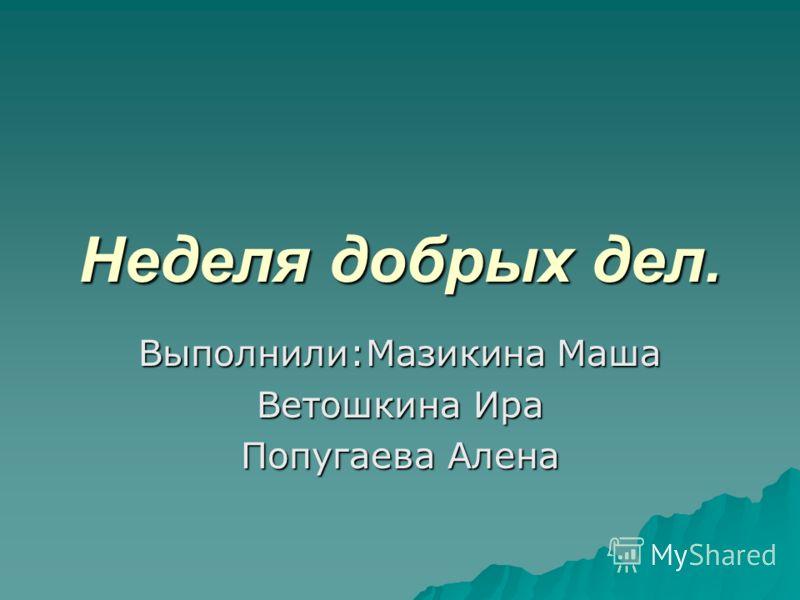 Неделя добрых дел. Выполнили:Мазикина Маша Ветошкина Ира Попугаева Алена
