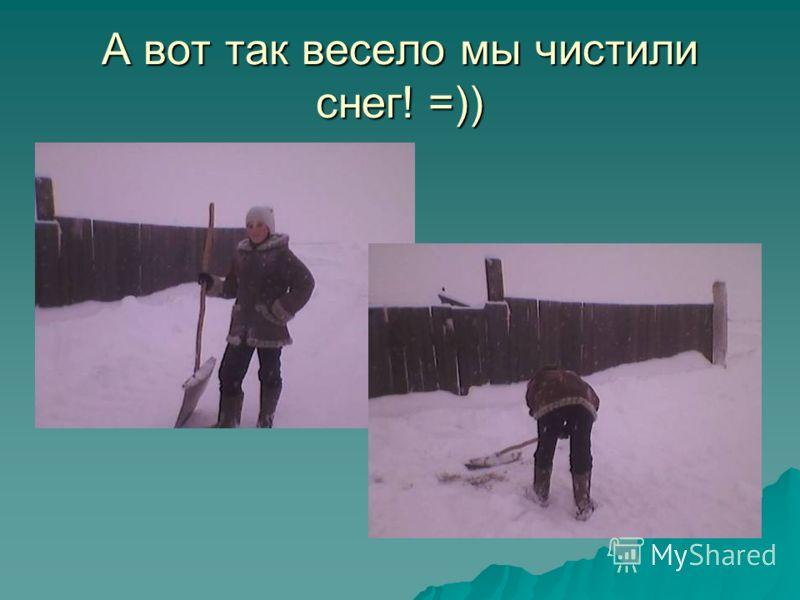 А вот так весело мы чистили снег! =))