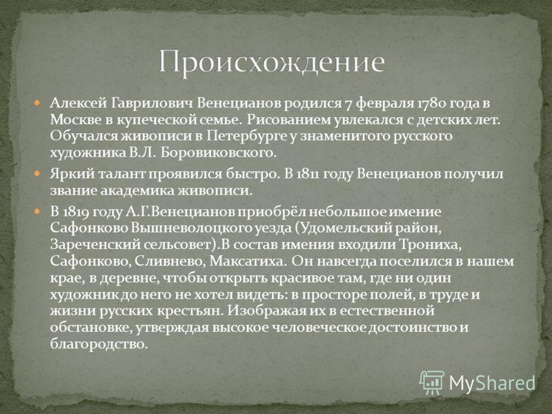 Алексей Гаврилович Венецианов родился 7 февраля 1780 года в Москве в купеческой семье. Рисованием увлекался с детских лет. Обучался живописи в Петербурге у знаменитого русского художника В.Л. Боровиковского. Яркий талант проявился быстро. В 1811 году