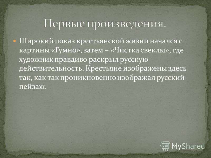 Широкий показ крестьянской жизни начался с картины «Гумно», затем – «Чистка свеклы», где художник правдиво раскрыл русскую действительность. Крестьяне изображены здесь так, как так проникновенно изображал русский пейзаж.