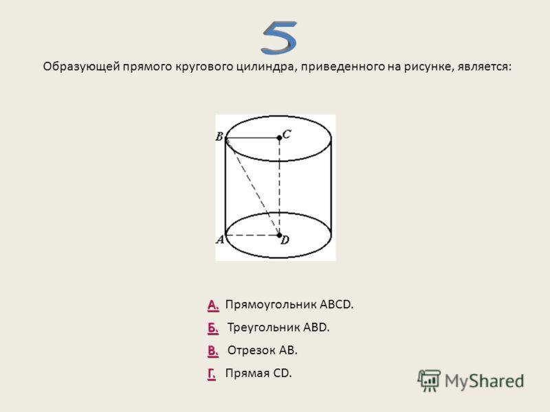 Образующей прямого кругового цилиндра, приведенного на рисунке, является: А. А. Прямоугольник АВСD. Б. Б. Треугольник ABD. В. В. Отрезок АВ. Г. Г. Прямая CD.